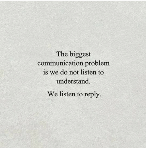 Communication, Reply, and Problem: The biggest  communication problem  is we do not listen to  understand.  We listen to reply