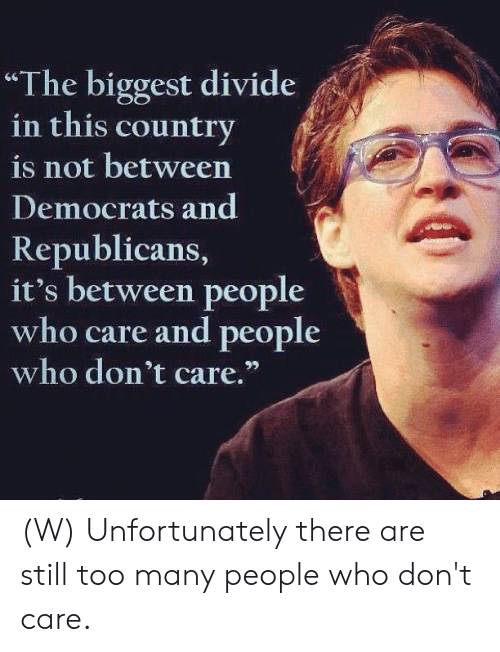 "democrats: ""The biggest divide  in this country  is not between  Democrats and  Republicans,  it's between people  who care and people  who don't care."" (W) Unfortunately there are still too many people who don't care."