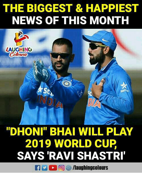 "News, World Cup, and World: THE BIGGEST & HAPPIEST  NEWS OF THIS MONTH  LAUGHINO  St  ""DHONI"" BHAI WILL PLAY  2019 WORLD CUP  SAYS 'RAVI SHASTRI"