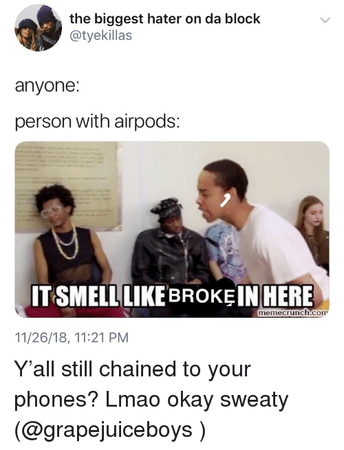 Funny, Lmao, and Okay: the biggest hater on da block  @tyekillas  we  anyone:  person with airpods:  ITSMELL LIKE BROKEINHERE  memecrunch.com  11/26/18, 11:21 PM Y'all still chained to your phones? Lmao okay sweaty (@grapejuiceboys )