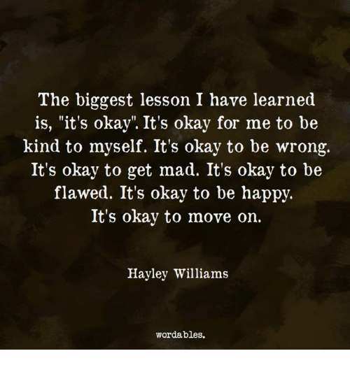 """Okay, Mad, and Hayley Williams: The biggest lesson I have learned  is, """"it's okay"""". It's okay for me to be  kind to myself. It's okay to be wrong,.  It's okay to get mad. It's okay to be  flawed. It's okay to be happjy.  It's okay to move on.  Hayley Williams  wordables."""