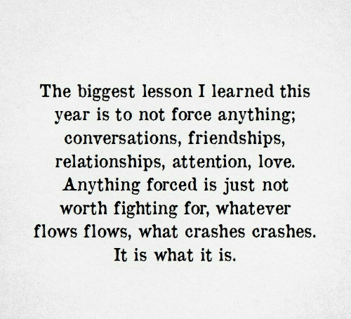Love, Relationships, and Force: The biggest lesson I learned this  year is to not force anything;  conversations, friendships,  relationships, attention, love.  Anything forced is just not  worth fighting for, whatever  flows flows, what crashes crashes  It is what it is.