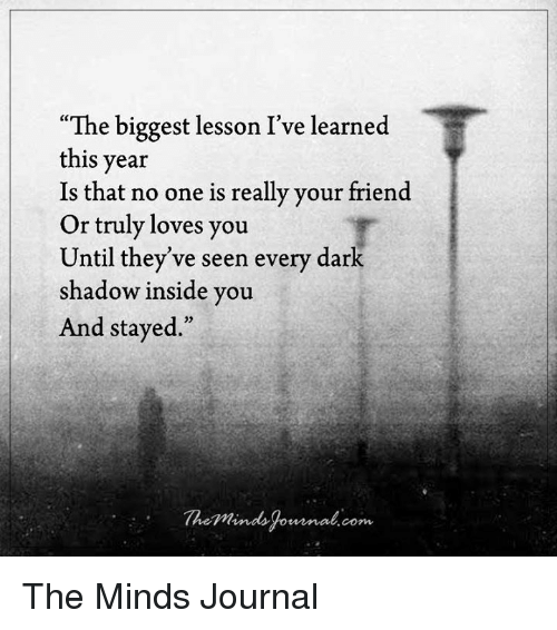 """Lessoned: """"The biggest lesson I've learned  this year  Is that no one is really your friend  Or truly loves you  Until they've seen every dark  shadow inside you  And stayed  The mind Corn The Minds Journal"""