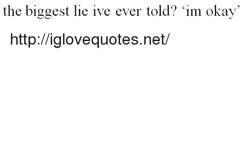 Http, Okay, and Biggest Lie: the biggest lie ive ever told? im okay http://iglovequotes.net/