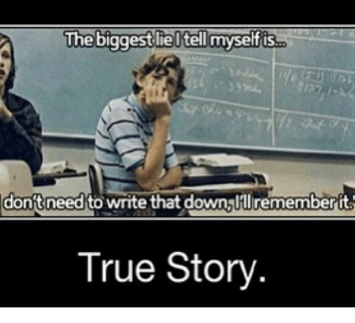 Memes, True, and True Story: The biggest lie l tell myself is  donft need to write that down lllrememberit  True Story