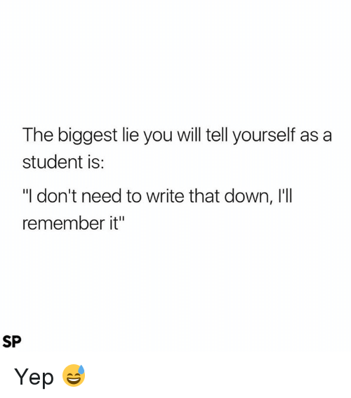 """Biggest Lie, Student, and Down: The biggest lie you will tell yourself as a  student is  """"I don't need to write that down, I'll  remember it""""  SP Yep 😅"""