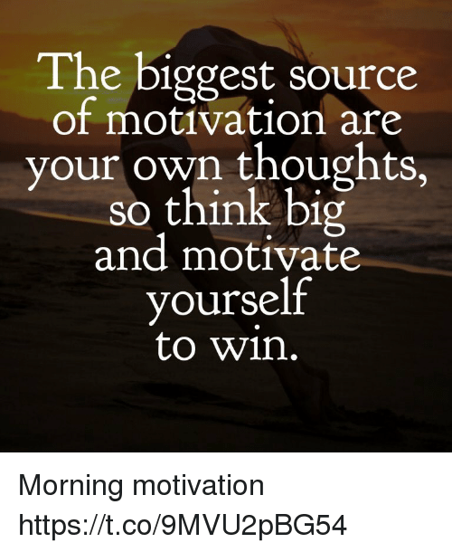 the biggest source of motivation are your own thoughts so think big