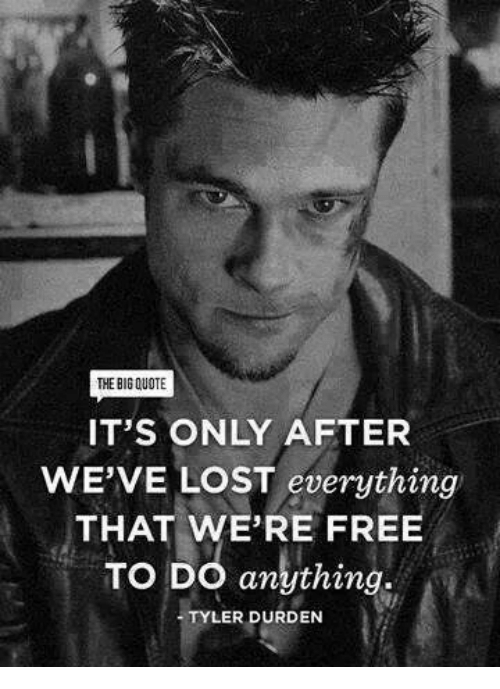 Tyler Durden: THE BIGQUOTE  IT'S ONLY AFTER  WE'VE LOST everything  THAT WE'RE FREE  TO DO anything.  TYLER DURDEN