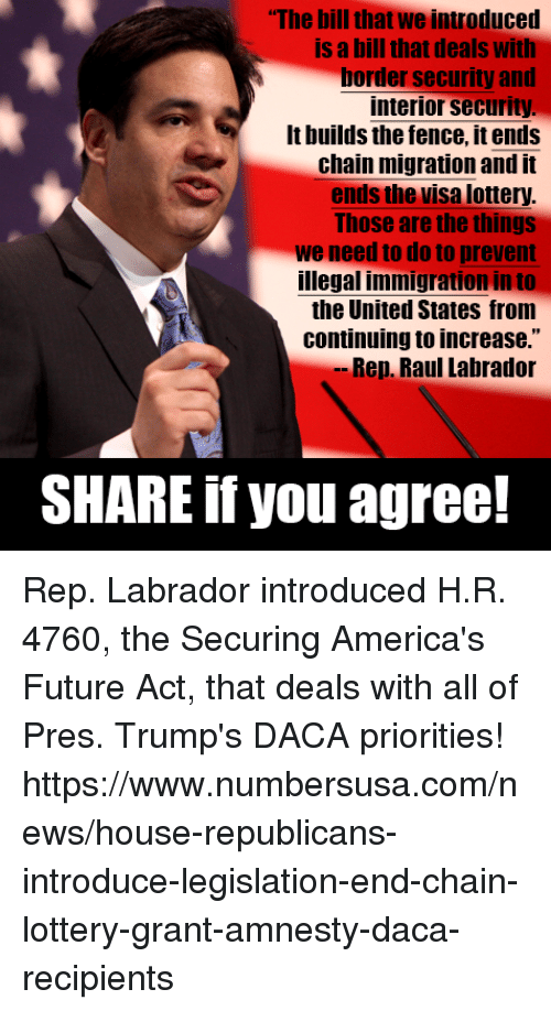"""Future, Lottery, and Memes: The bill that we introduced  is a bill that deals with  border security and  interior security  It builds the fence, it ends  chain migration and it  ends the visa lottery  Those are the things  we need to do to prevent  illegal immigration in to  the United States from  continuing to increase.""""  Rep. Raul Labrador  SHARE if you agree! Rep. Labrador introduced H.R. 4760, the Securing America's Future Act, that deals with all of Pres. Trump's DACA priorities! https://www.numbersusa.com/news/house-republicans-introduce-legislation-end-chain-lottery-grant-amnesty-daca-recipients"""
