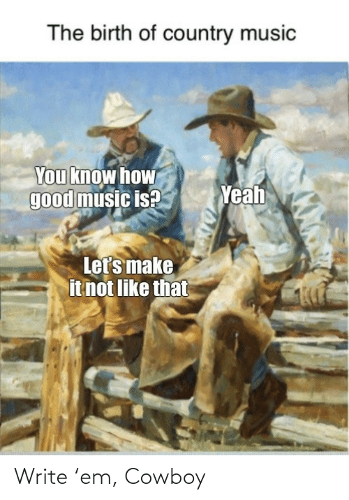 Write: The birth of country music  You know how  good music is?  Yeah  Let's make  it not like that Write 'em, Cowboy