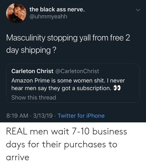 Amazon, Amazon Prime, and Ass: the black ass nerve.  @uhmmyeahh  Masculinity stopping yall from free 2  day shipping?  Carleton Christ @CarletonChrist  Amazon Prime is some women shit. I never  hear men say they got a subscription. 0  Show this thread  8:19 AM. 3/13/19 Twitter for iPhone REAL men wait 7-10 business days for their purchases to arrive