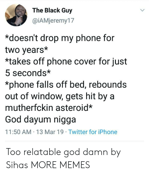 Dank, God, and Iphone: The Black Guy  @İAMieremy17  *doesn't drop my phone for  two years*  *takes off phone cover for just  5 seconds*  *phone falls off bed, rebounds  out of window, gets hit by a  mutherfckin asteroid*  God dayum nigga  11:50 AM 13 Mar 19 Twitter for iPhone Too relatable god damn by Sihas MORE MEMES