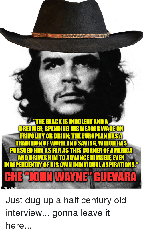 indolent: THE BLACK IS INDOLENT AND A  DREAMER; SPENDING HIS MEAGER WAGE ON  FRIVOLITY OR DRINK: THE EUROPEAN HASA  TRADITION OF WORKAND SAVING, WHICH HAS  PURSUED HIMAS FAR AS THIS CORNER OFAMERICA  AND DRIVES HIM TO ADVANCE HIMSELF EVEN  INDEPENDENTLY OF HIS OWN INDIVIDUALASPIRATIONS.  CHE JOHNWAYNE GUEVARA