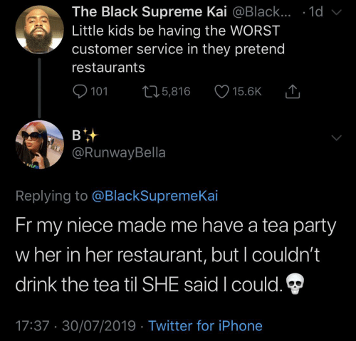 Restaurants: The Black Supreme Kai @Black... .1d  Little kids be having the WORST  customer service in they pretend  restaurants  101  L25,816  15.6K  в  @RunwayBella  Replying to @BlackSupremeKai  Fr my  niece made me have a tea party  w her in her restaurant, but I couldn't  drink the tea til SHE said I could.  17:37 30/07/2019 Twitter for iPhone