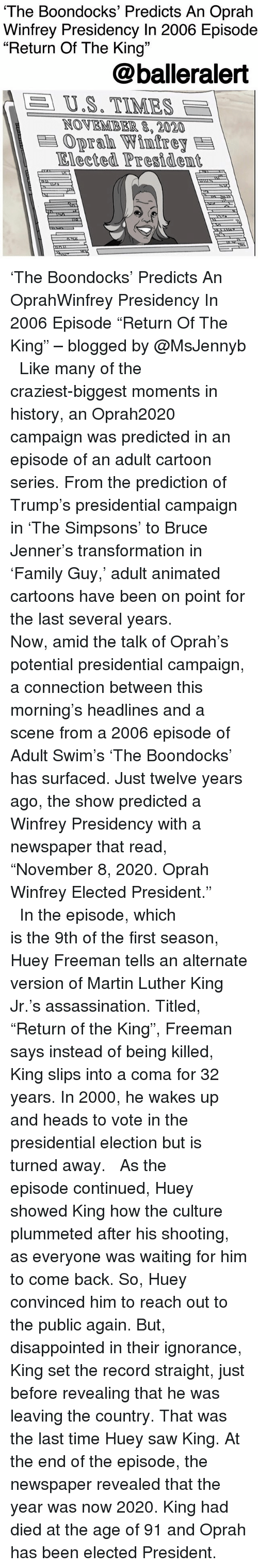 """Oprah Winfrey: The Boondocks' Predicts An Oprah  Winfrey Presidency In 2006 Episode  """"Return Of The King""""  13  @balleralert  A  US. TIMES  NOVEMBER 8,2020  Oprah Winfrey  Elected Presidem 'The Boondocks' Predicts An OprahWinfrey Presidency In 2006 Episode """"Return Of The King"""" – blogged by @MsJennyb ⠀⠀⠀⠀⠀⠀⠀ ⠀⠀⠀⠀⠀⠀⠀ Like many of the craziest-biggest moments in history, an Oprah2020 campaign was predicted in an episode of an adult cartoon series. From the prediction of Trump's presidential campaign in 'The Simpsons' to Bruce Jenner's transformation in 'Family Guy,' adult animated cartoons have been on point for the last several years. ⠀⠀⠀⠀⠀⠀⠀ ⠀⠀⠀⠀⠀⠀⠀ Now, amid the talk of Oprah's potential presidential campaign, a connection between this morning's headlines and a scene from a 2006 episode of Adult Swim's 'The Boondocks' has surfaced. Just twelve years ago, the show predicted a Winfrey Presidency with a newspaper that read, """"November 8, 2020. Oprah Winfrey Elected President."""" ⠀⠀⠀⠀⠀⠀⠀ ⠀⠀⠀⠀⠀⠀⠀ In the episode, which is the 9th of the first season, Huey Freeman tells an alternate version of Martin Luther King Jr.'s assassination. Titled, """"Return of the King"""", Freeman says instead of being killed, King slips into a coma for 32 years. In 2000, he wakes up and heads to vote in the presidential election but is turned away. ⠀⠀⠀⠀⠀⠀⠀ ⠀⠀⠀⠀⠀⠀⠀ As the episode continued, Huey showed King how the culture plummeted after his shooting, as everyone was waiting for him to come back. So, Huey convinced him to reach out to the public again. But, disappointed in their ignorance, King set the record straight, just before revealing that he was leaving the country. That was the last time Huey saw King. At the end of the episode, the newspaper revealed that the year was now 2020. King had died at the age of 91 and Oprah has been elected President."""