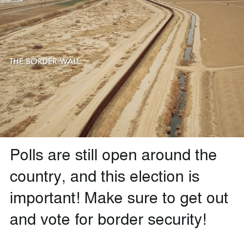 Conservative, Election, and Open: THE BORDER WALD Polls are still open around the country, and this election is important! Make sure to get out and vote for border security!