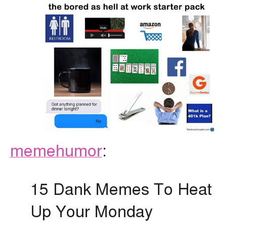 """dinner tonight: the bored as hell at work starter pack  amazorn  Mute  RESTROOM  ResumeGenius  Got anything planned for  dinner tonight?  What is a  401k Plan?  io  Stanterpackereter com <p><a href=""""http://memehumor.net/post/166482964543/15-dank-memes-to-heat-up-your-monday"""" class=""""tumblr_blog"""">memehumor</a>:</p>  <blockquote><p>15 Dank Memes To Heat Up Your Monday</p></blockquote>"""