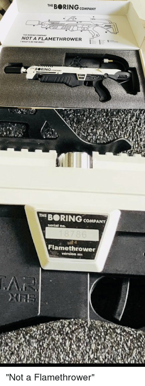 "Funny, Serial, and Company: THE BORING cOMPANTY  BORING  THE BORING COMPANY  NOT A FLAMETHROWER  WHAT'S IN THE BO  BRING COMPANY  THE BORING COMPANY  serial no.  Flamethrower  version ""Not a Flamethrower"""