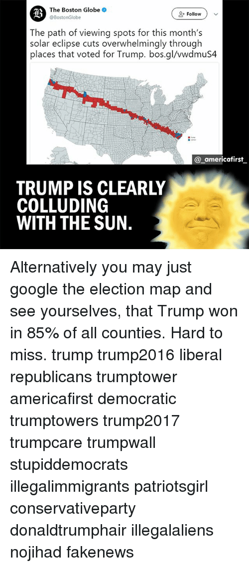 Trump Won: The Boston Globe  @BostonGlobe  ( Follow )  The path of viewing spots for this month's  solar eclipse cuts overwhelmingly through  places that voted for Trump. bos.gl/vwdmuS4  @ americafirst  TRUMP IS CLEARLY  COLLUDING  WITH THE SUN. Alternatively you may just google the election map and see yourselves, that Trump won in 85% of all counties. Hard to miss. trump trump2016 liberal republicans trumptower americafirst democratic trumptowers trump2017 trumpcare trumpwall stupiddemocrats illegalimmigrants patriotsgirl conservativeparty donaldtrumphair illegalaliens nojihad fakenews