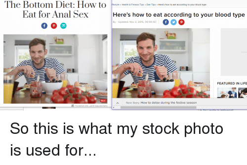 Featured: The Bottom Diet: How to  Eat for Anal Sex  festyle Health & Fitness Tips Diet Tips » Here's how to eat according to your blood type  Here's how to eat according to your blood type  000  ВУ Updated Nov 2 2015, 00  By - Updated: Nov 2, 2015, 00:00 IST  Adve  FEATURED IN LIFE  Pin it  Next Story: How to detox during the festive season  O The Bottom Diet. Judith Haeusler So this is what my stock photo is used for...