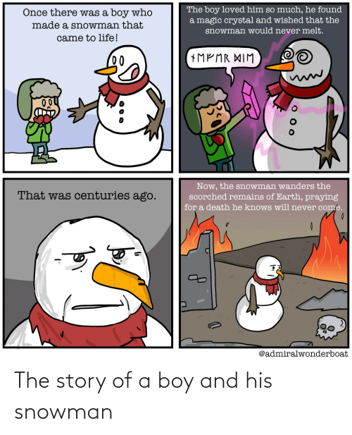 He Knows: The boy loved him so much, he found  a magic crystal and wished that the  Once there was a boy who  made a snowman that  snowman would never melt.  came to life!  +MP MR XIM  00  Now, the snowman wanders the  scorched remains of Earth, praying  That was centuries ago.  for a death he knows will never come.  @admiralwonderboat The story of a boy and his snowman