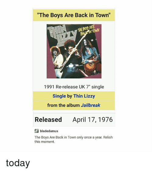 """Thin Lizzy: """"The Boys Are Back in Town  ARE  THE NTONN  1991 Re-release UK 7"""" single  Single by Thin Lizzy  from the album Jailbreak  Released April 17, 1976  bladedamus  The Boys Are Back in Town only once a year. Relish  this moment. today"""