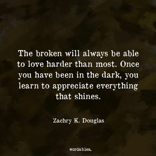 Love, Appreciate, and Been: The broken will always be able  to love harder than most. Once  you have been in the dark, you  learn to appreciate everything  that shines.  Zachry K. Douglas  wordables.