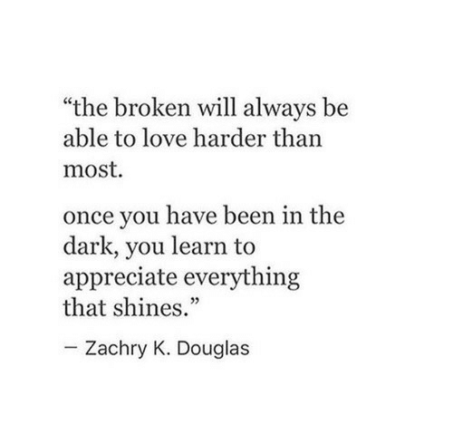 """Love, Appreciate, and Been: """"the broken will always be  able to love harder than  most.  once you have been in the  dark, you learn to  appreciate everything  that shines.""""  Zachry K. Douglas"""