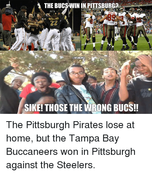 tampa bay buccaneers: THE BUCSWIN IN PITTSBURG  ONFLMEMEI  SIKE! THOSE THE WRONG BUCS!! The Pittsburgh Pirates lose at home, but the Tampa Bay Buccaneers won in Pittsburgh against the Steelers.