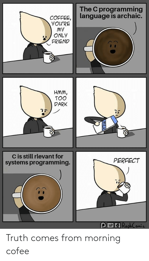Youre My: The C programming  language is archaic.  COFFEE,  YOU'RE  MY  ONLY  FRIEND  HMM,  TOO  DARK  Cis still rlevant for  systems programming.  PERFECT  POA RaphComic Truth comes from morning cofee