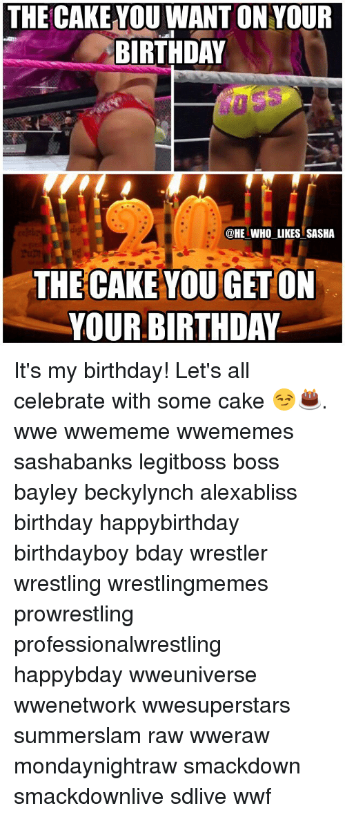Birthday, Memes, and Wrestling: THE CAKE YOU WANT ON YOUR  BIRTHDAY  @HE WHO LIKES SASHA  THE CAKE YOU GETON  YOUR BIRTHDAV It's my birthday! Let's all celebrate with some cake 😏🎂. wwe wwememe wwememes sashabanks legitboss boss bayley beckylynch alexabliss birthday happybirthday birthdayboy bday wrestler wrestling wrestlingmemes prowrestling professionalwrestling happybday wweuniverse wwenetwork wwesuperstars summerslam raw wweraw mondaynightraw smackdown smackdownlive sdlive wwf