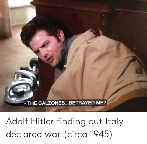 Adolf: THE CALZONES...BETRAYED ME? Adolf Hitler finding out Italy declared war (circa 1945)