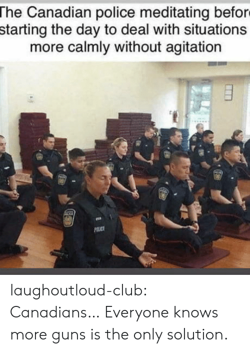 Club, Guns, and Police: The Canadian police meditating befor  starting the day to deal with situations  more calmly without agitation laughoutloud-club:  Canadians… Everyone knows more guns is the only solution.