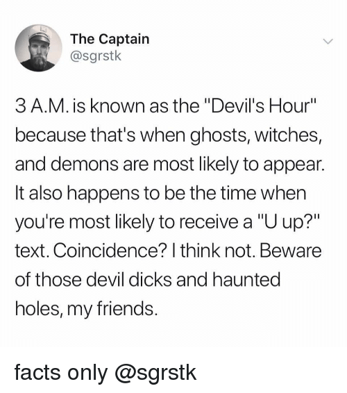 "Facts Only: The Captain  @sgrstk  3 A.M. is known as the ""Devil's Hour""  because that's when ghosts, witches,  and demons are most likely to appean  It also happens to be the time when  you're most likely to receive a ""U up?""  text. Coincidence? I think not. Beware  of those devil dicks and hauntec  holes, my friends facts only @sgrstk"