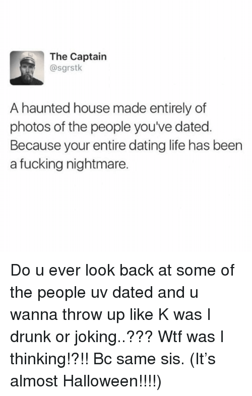 Dating, Drunk, and Fucking: The Captain  @sgrstk  A haunted house made entirely of  photos of the people you've dated.  Because your entire dating life has been  a fucking nightmare. Do u ever look back at some of the people uv dated and u wanna throw up like K was I drunk or joking..??? Wtf was I thinking!?!! Bc same sis. (It's almost Halloween!!!!)