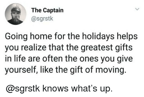 Life, Memes, and Home: The Captain  @sgrstk  Going home for the holidays helps  you realize that the greatest gifts  in life are often the ones you give  yourself, like the gift of moving. @sgrstk knows what's up.