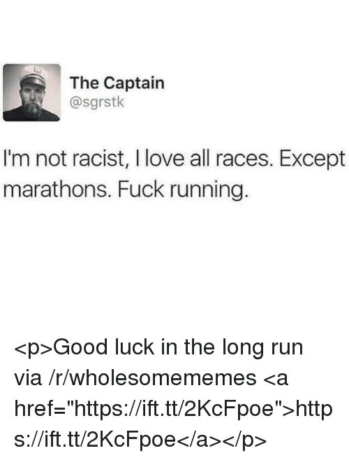 "Love, Run, and Fuck: The Captain  @sgrstk  I'm not racist, I love all races. Except  marathons. Fuck running. <p>Good luck in the long run via /r/wholesomememes <a href=""https://ift.tt/2KcFpoe"">https://ift.tt/2KcFpoe</a></p>"