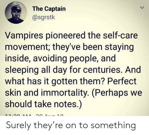 Sleeping, Vampires, and 20 A: The Captain  @sgrstk  Vampires pioneered the self-care  movement; they've been staying  inside, avoiding people, and  sleeping all day for centuries. And  what has it gotten them? Perfect  skin and immortality. (Perhaps we  should take notes.)  11.00 AAM 20 A 10  > Surely they're on to something