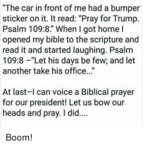 """Bible, Home, and Office: """"The car in front of me had a bumper  sticker on it. It read: """"Pray for Trump.  Psalm 109:8."""" When I got home l  opened my bible to the scripture and  read it and started laughing. Psalm  109:8-""""Let his days be few; and let  another take his office...""""  At last-l can voice a Biblical prayer  for our president! Let us bow our  heads and pray. I did.. Boom!"""