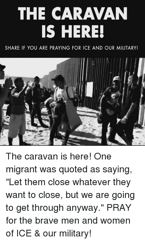 """Brave, Women, and Military: THE CARAVAN  IS HERE!  SHARE IF YOU ARE PRAYING FOR ICE AND OUR MILITARY! The caravan is here! One migrant was quoted as saying, """"Let them close whatever they want to close, but we are going to get through anyway.""""  PRAY for the brave men and women of ICE & our military!"""