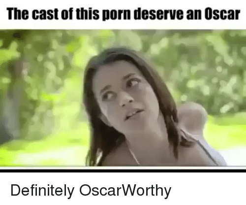 Definitely, Memes, and Porn: The cast of this porn deserve an Oscar Definitely OscarWorthy