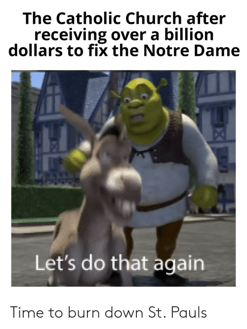 Church, Notre Dame, and Time: The Catholic Church after  receiving over a billion  dollars to fix the Notre Dame  Let's do that again Time to burn down St. Pauls