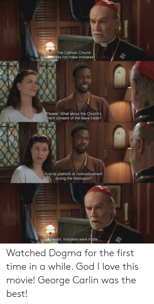 Mistakes Were Made: The Catholic Church  es not make mistakes  Please! What about the Church's  silent consent of the slave trade?  And its platform of noninvolvement  during the Holocaust?  ll right, mistakes were made Watched Dogma for the first time in a while. God I love this movie! George Carlin was the best!