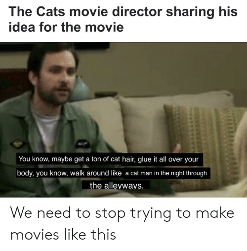 Cats, Movies, and Hair: The Cats movie director sharing his  idea for the movie  You know, maybe get a ton of cat hair, glue it all over your  body, you know, walk around like a cat man in the night through  the alleyways. We need to stop trying to make movies like this
