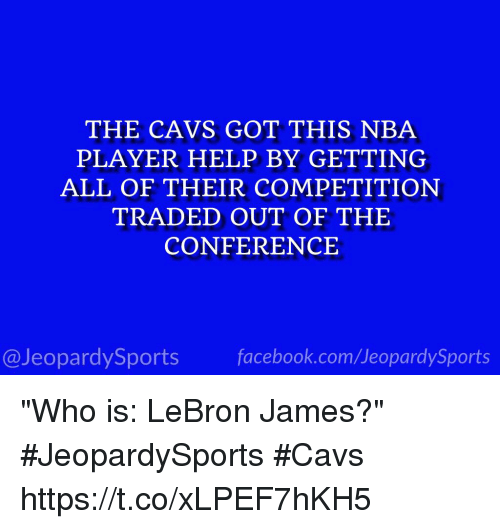 """Cavs, Facebook, and LeBron James: THE CAVS GOT THIS NBA  PLAYER HELP BY GETTING  ALL OF THEIR COMPETITION  TRADED OUT OF THE  CONFERENCE  @JeopardySports facebook.com/JeopardySports """"Who is: LeBron James?"""" #JeopardySports #Cavs https://t.co/xLPEF7hKH5"""