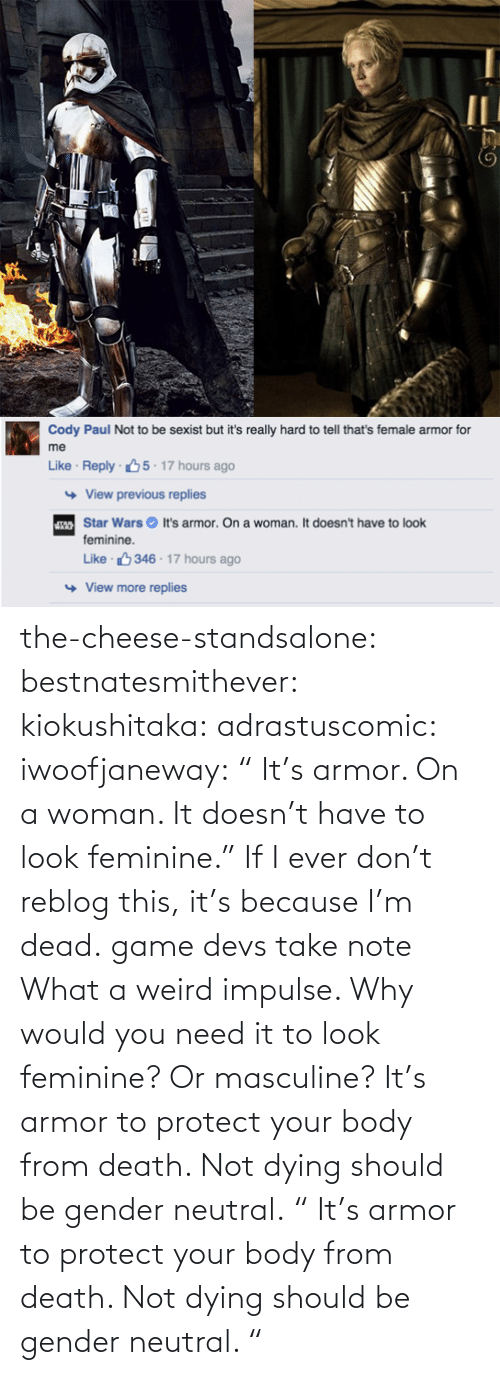 "weird: the-cheese-standsalone:  bestnatesmithever:  kiokushitaka:  adrastuscomic:  iwoofjaneway:  "" It's armor. On a woman. It doesn't have to look feminine.""  If I ever don't reblog this, it's because I'm dead.  game devs take note  What a weird impulse. Why would you need it to look feminine? Or masculine? It's armor to protect your body from death. Not dying should be gender neutral.    "" It's armor to protect your body from death. Not dying should be gender neutral.  """