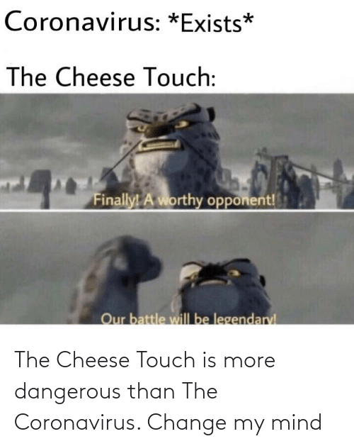 Mind: The Cheese Touch is more dangerous than The Coronavirus. Change my mind