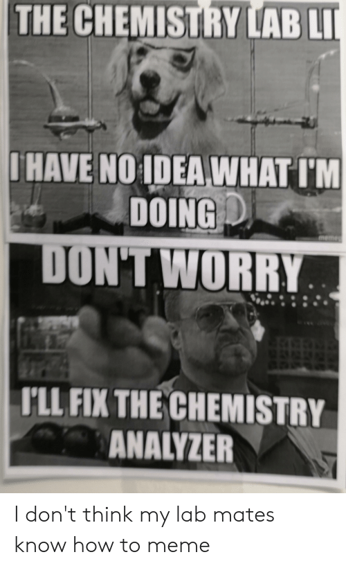 Meme, How To, and How: THE CHEMISTRY LAB LI  IHAVE NO IDEA WHAT IM  DOING  DON'T WORRY  I'LL FIX THECHEMISTRY  ANALYZER I don't think my lab mates know how to meme