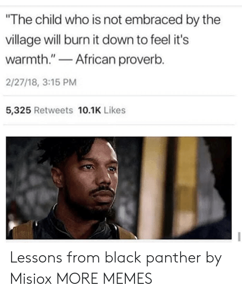 """Black Panther: The child who is not embraced by the  village will burn it down to feel it's  warmth.""""African proverb.  2/27/18, 3:15 PM  5,325 Retweets 10.1K Likes Lessons from black panther by Misiox MORE MEMES"""