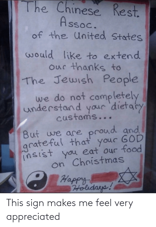 sign: The Chinese Rest.  Assoc.  of the United States  would like to extend  our thanks to  The Jewish People  we do not  completely  understand your 'dietaty  customs...  But we are proud and  grateful that your GOD  insist you eat our food  on Christmas  C Happy  Holidays! This sign makes me feel very appreciated